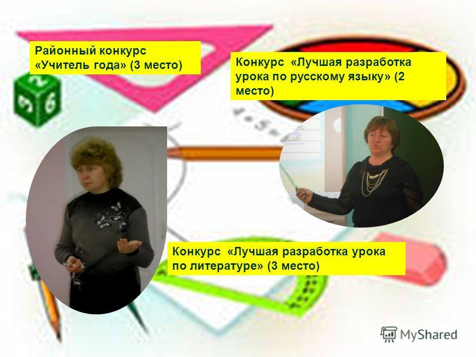 Районный конкурс «Учитель года» (3 место) Конкурс «Лучшая разработка урока по русскому языку» (2 место) Конкурс «Лучшая разработка урока по литературе» (3 место)