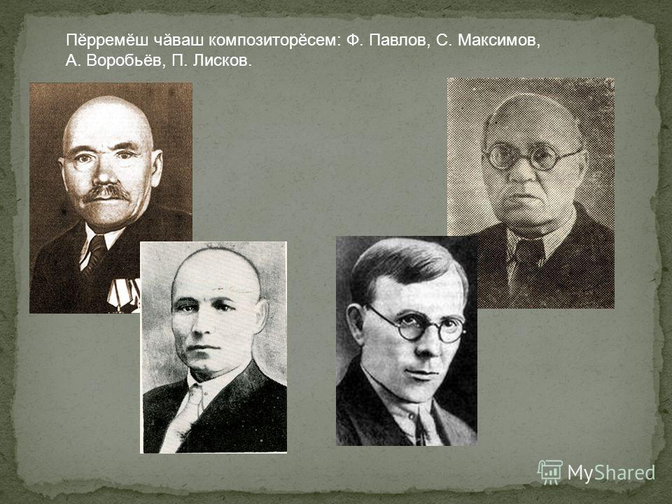 Пĕрремĕш чăваш композиторĕсем: Ф. Павлов, С. Максимов, А. Воробьёв, П. Лисков.