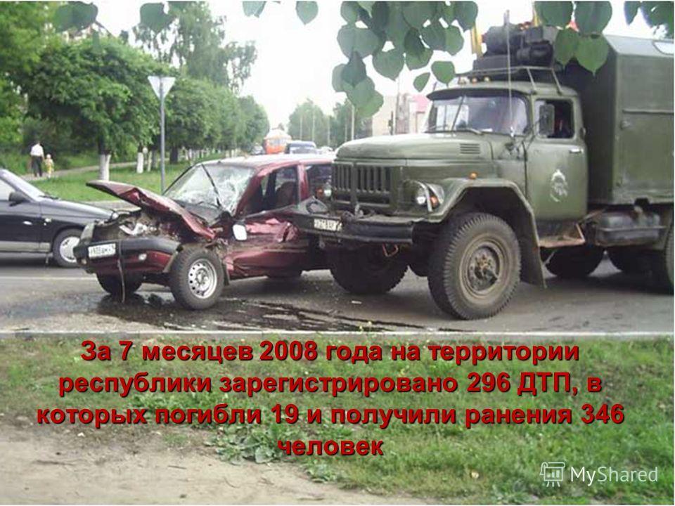 За 7 месяцев 2008 года на территории республики зарегистрировано 296 ДТП, в которых погибли 19 и получили ранения 346 человек