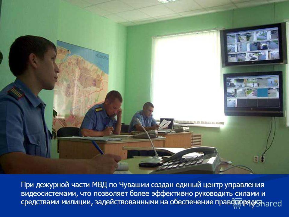 При дежурной части МВД по Чувашии создан единый центр управления видеосистемами, что позволяет более эффективно руководить силами и средствами милиции, задействованными на обеспечение правопорядка.