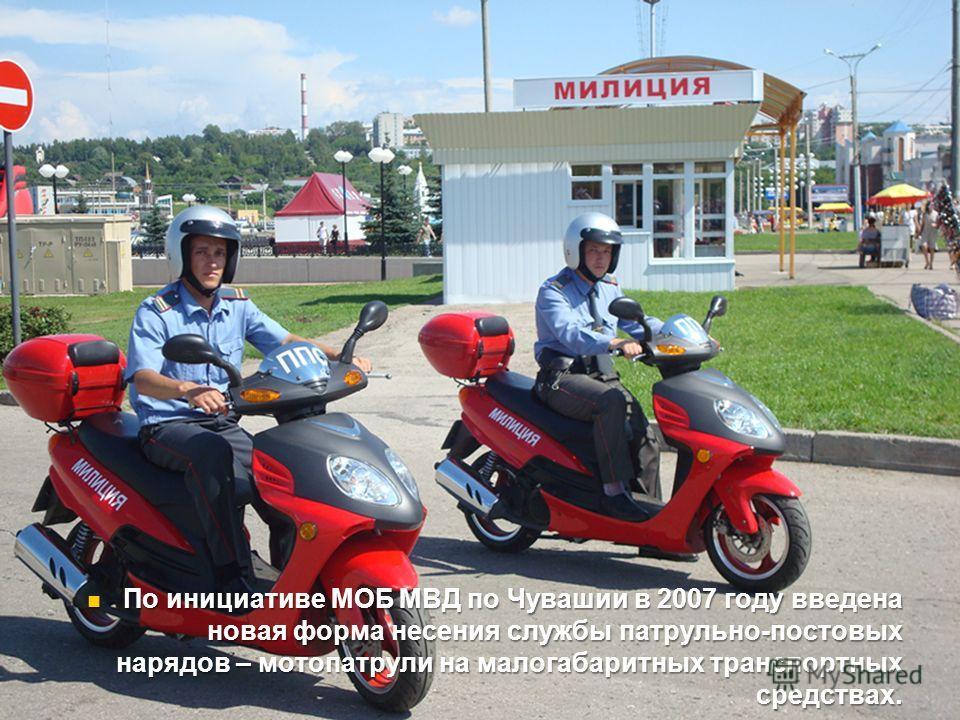 По инициативе МОБ МВД по Чувашии в 2007 году введена новая форма несения службы патрульно-постовых нарядов – мотопатрули на малогабаритных транспортных средствах. По инициативе МОБ МВД по Чувашии в 2007 году введена новая форма несения службы патруль