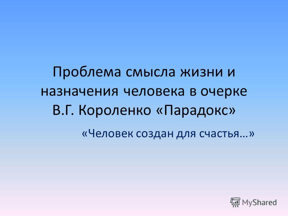 Проблема смысла жизни и назначения человека в очерке В.Г. Короленко «Парадокс» «Человек создан для счастья…»