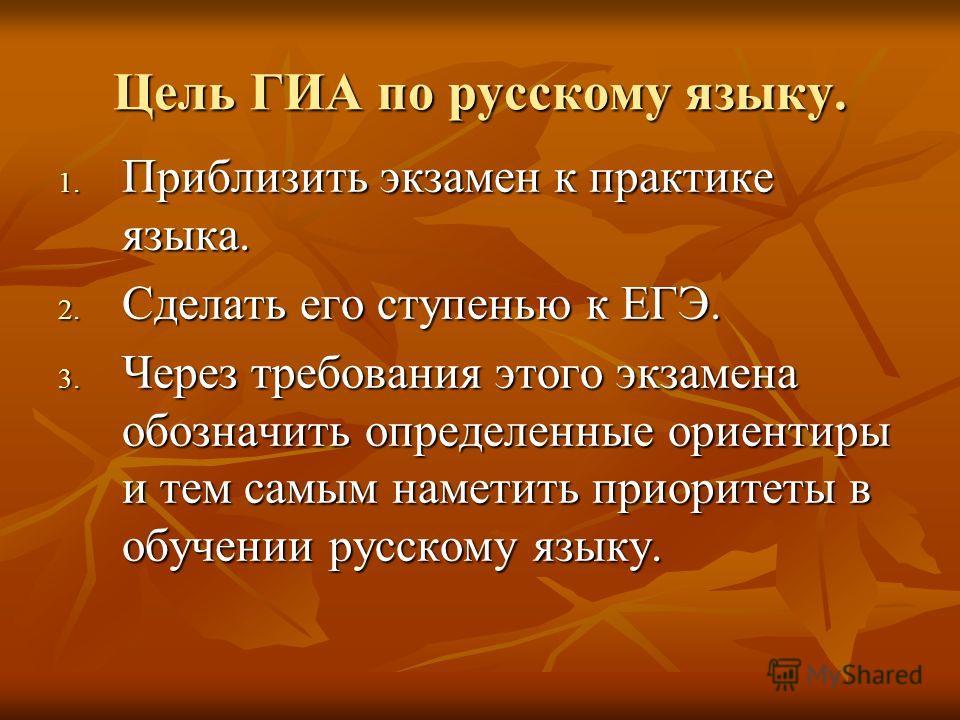 Цель ГИА по русскому языку. 1. Приблизить экзамен к практике языка. 2. Сделать его ступенью к ЕГЭ. 3. Через требования этого экзамена обозначить определенные ориентиры и тем самым наметить приоритеты в обучении русскому языку.