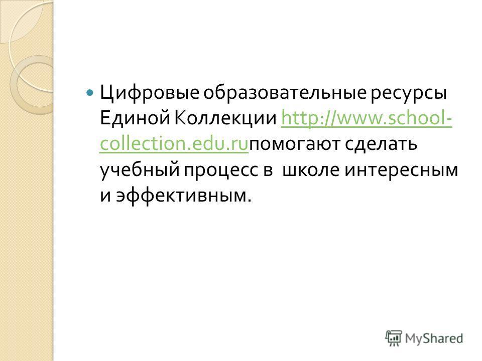 Цифровые образовательные ресурсы Единой Коллекции http://www.school- collection.edu.ru помогают сделать учебный процесс в школе интересным и эффективным.http://www.school- collection.edu.ru
