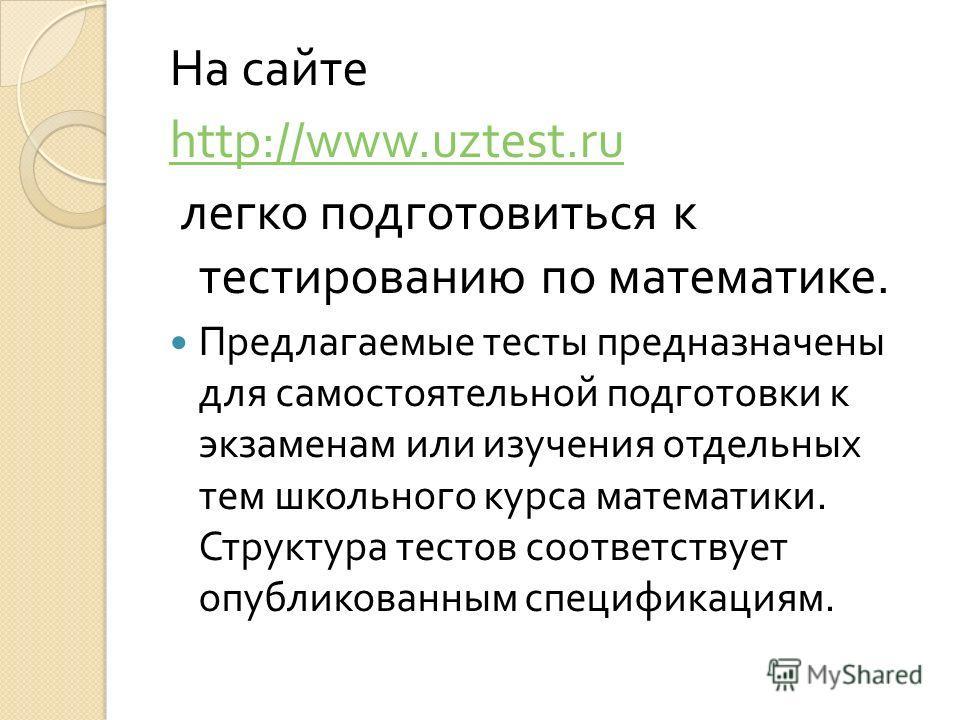 На сайте http://www.uztest.ru легко подготовиться к тестированию по математике. Предлагаемые тесты предназначены для самостоятельной подготовки к экзаменам или изучения отдельных тем школьного курса математики. Структура тестов соответствует опублико
