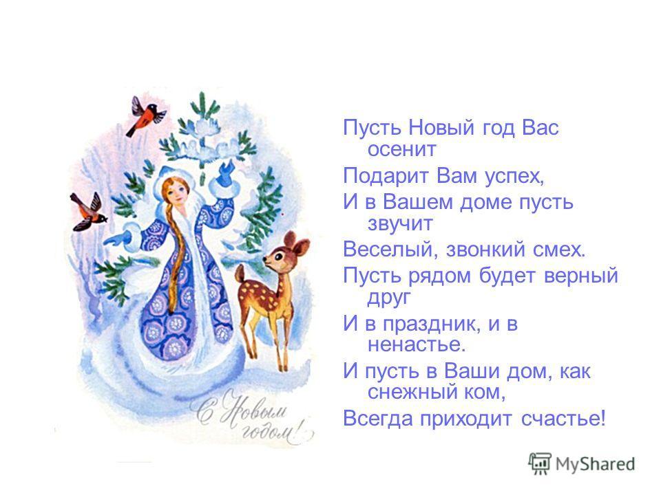 Пусть Новый Год в ваш дом войдет С надеждой, радостью, с любовью. И в дар с собою принесёт Большое счастье и здоровье. Пусть падает на плечи снег, Звенят бокалы, блещут звёзды, И верит каждый человек, Что испытать себя не поздно. Давайте праздновать