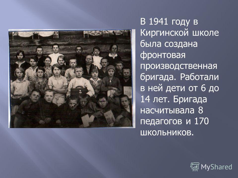 В 1941 году в Киргинской школе была создана фронтовая производственная бригада. Работали в ней дети от 6 до 14 лет. Бригада насчитывала 8 педагогов и 170 школьников.