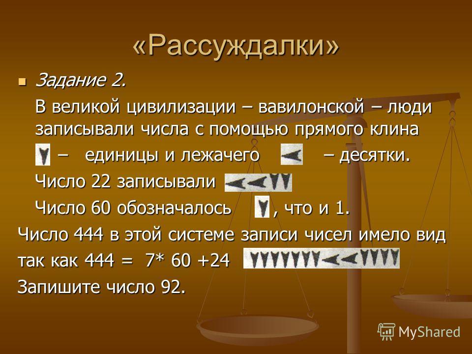 «Рассуждалки» Задание 2. Задание 2. В великой цивилизации – вавилонской – люди записывали числа с помощью прямого клина В великой цивилизации – вавилонской – люди записывали числа с помощью прямого клина – единицы и лежачего – десятки. – единицы и ле