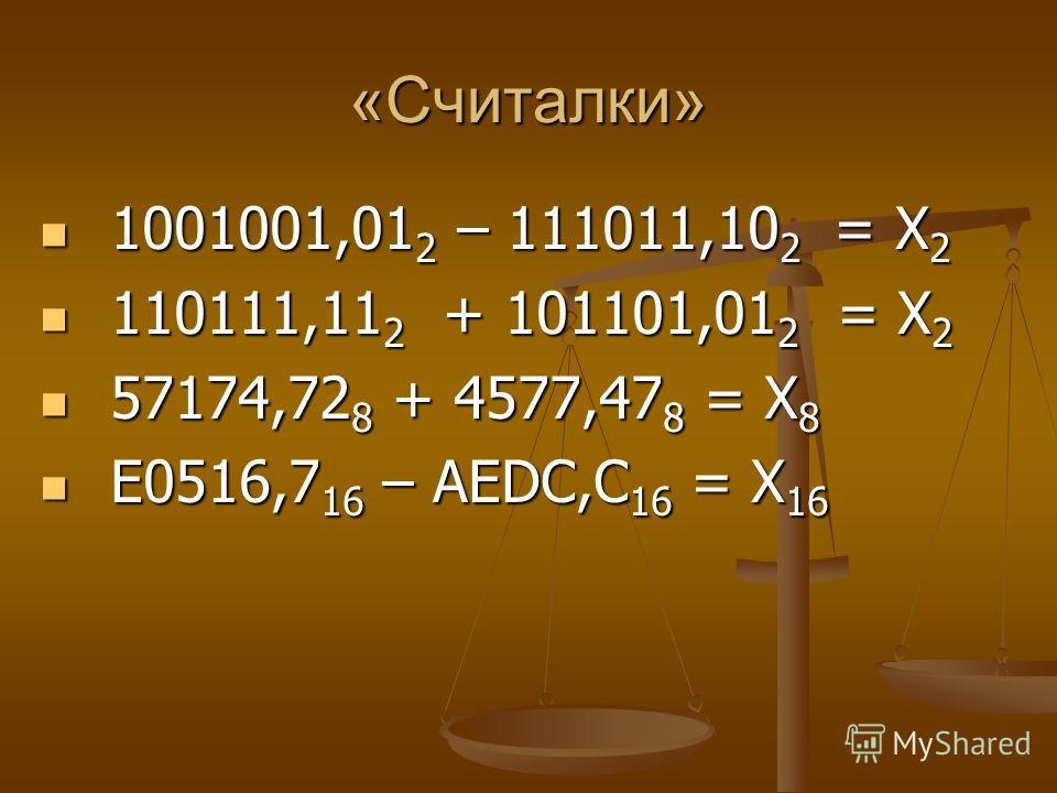 «Считалки» 1001001,01 2 – 111011,10 2 = Х 2 1001001,01 2 – 111011,10 2 = Х 2 110111,11 2 + 101101,01 2 = Х 2 110111,11 2 + 101101,01 2 = Х 2 57174,72 8 + 4577,47 8 = Х 8 57174,72 8 + 4577,47 8 = Х 8 E0516,7 16 – AEDC,C 16 = Х 16 E0516,7 16 – AEDC,C 1