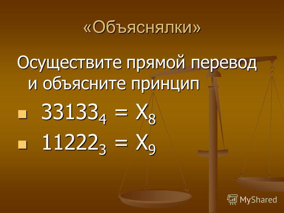 «Объяснялки» Осуществите прямой перевод и объясните принцип 33133 4 = Х 8 33133 4 = Х 8 11222 3 = Х 9 11222 3 = Х 9