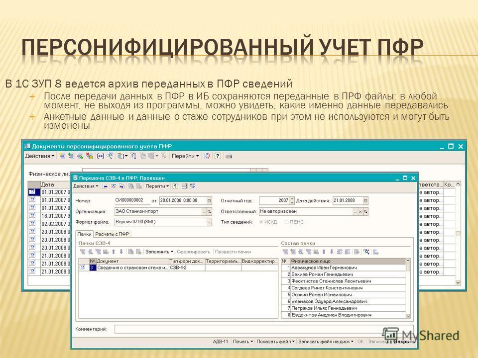 В 1С ЗУП 8 ведется архив переданных в ПФР сведений После передачи данных в ПФР в ИБ сохраняются переданные в ПРФ файлы: в любой момент, не выходя из программы, можно увидеть, какие именно данные передавались Анкетные данные и данные о стаже сотрудник