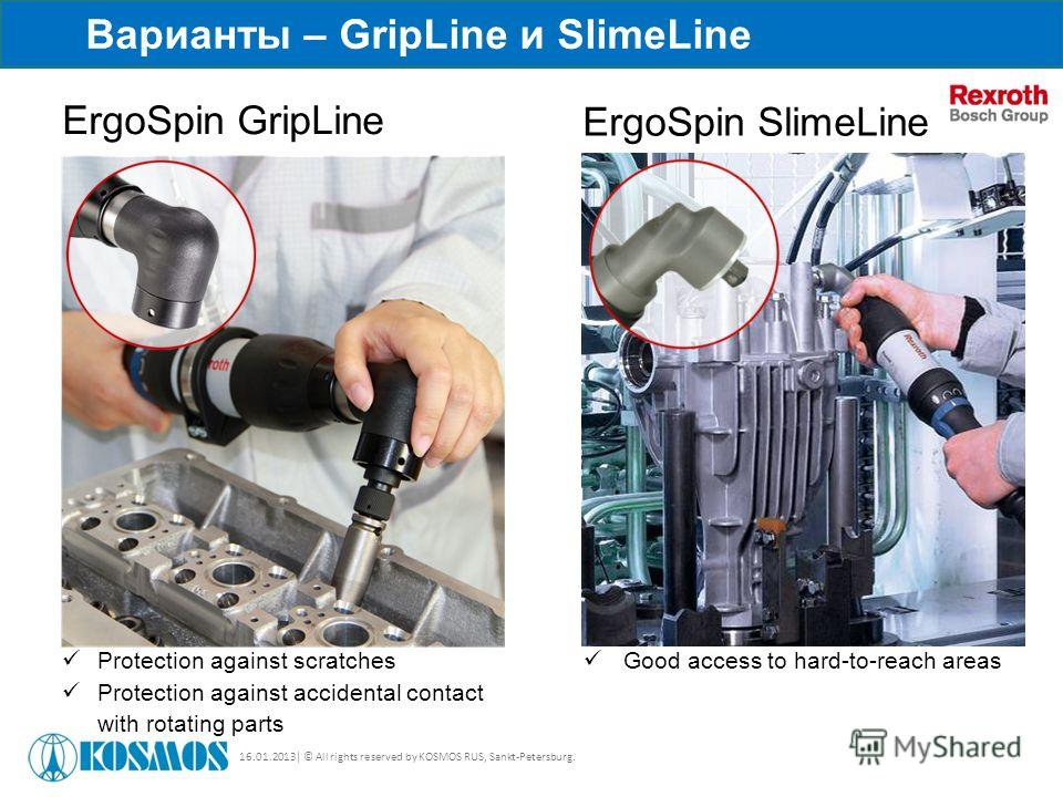 16.01.2013| © All rights reserved by KOSMOS RUS, Sankt-Petersburg. Варианты – GripLine и SlimeLine ErgoSpin GripLine ErgoSpin SlimeLine Good access to hard-to-reach areas Protection against scratches Protection against accidental contact with rotatin