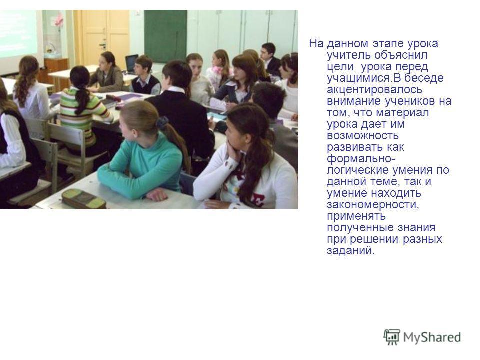 На данном этапе урока учитель объяснил цели урока перед учащимися.В беседе акцентировалось внимание учеников на том, что материал урока дает им возможность развивать как формально- логические умения по данной теме, так и умение находить закономерност