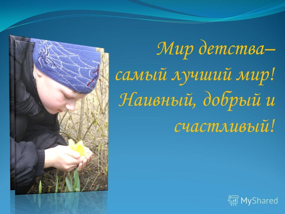 Мир детства– самый лучший мир! Наивный, добрый и счастливый!
