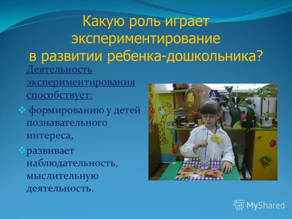 Какую роль играет экспериментирование в развитии ребенка-дошкольника? Деятельность экспериментирования способствует: формированию у детей познавательного интереса, развивает наблюдательность, мыслительную деятельность.