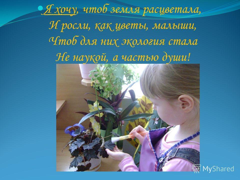 Я хочу, чтоб земля расцветала, И росли, как цветы, малыши, Чтоб для них экология стала Не наукой, а частью души!