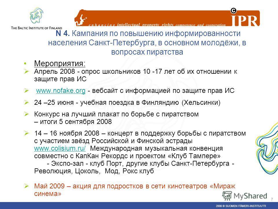 2008 © SUOMEN ITÄMERI-INSTITUUTTI 6 N 4. Кампания по повышению информированности населения Санкт-Петербурга, в основном молодёжи, в вопросах пиратства Финансируется Советом Министров Северных Стран Временные рамки: 1 ноября 2007 – 30 ноября 2009 Соср