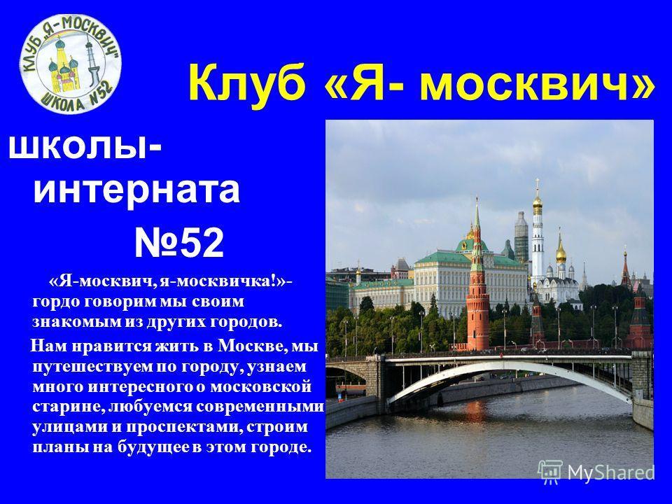 Клуб «Я- москвич» школы- интерната 52 «Я-москвич, я-москвичка!»- гордо говорим мы своим знакомым из других городов. Нам нравится жить в Москве, мы путешествуем по городу, узнаем много интересного о московской старине, любуемся современными улицами и