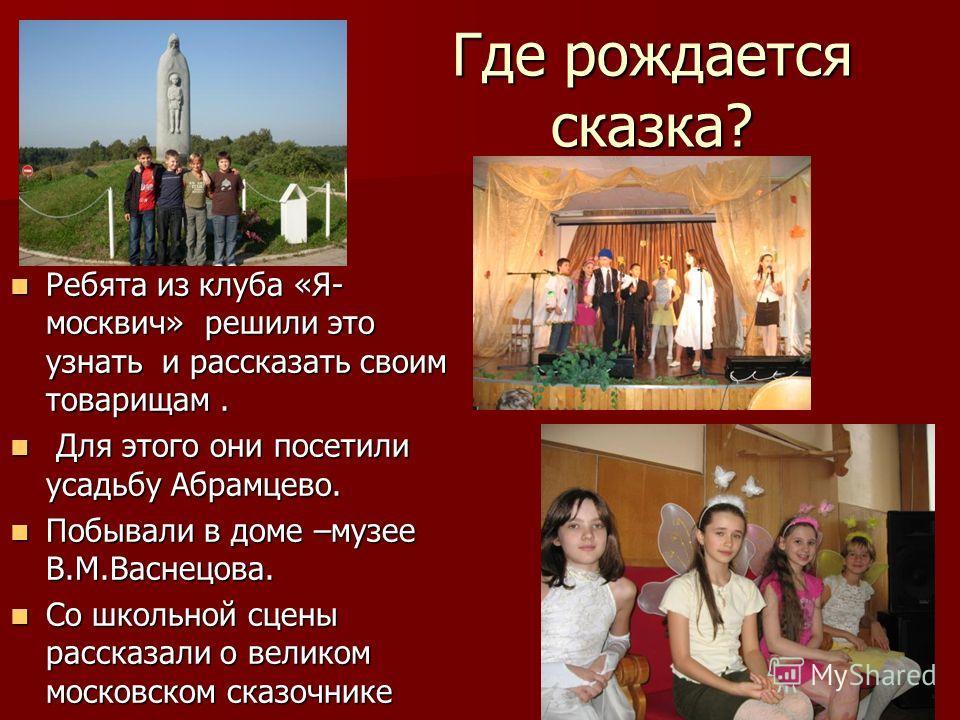 Где рождается сказка? Ребята из клуба «Я- москвич» решили это узнать и рассказать своим товарищам. Ребята из клуба «Я- москвич» решили это узнать и рассказать своим товарищам. Для этого они посетили усадьбу Абрамцево. Для этого они посетили усадьбу А