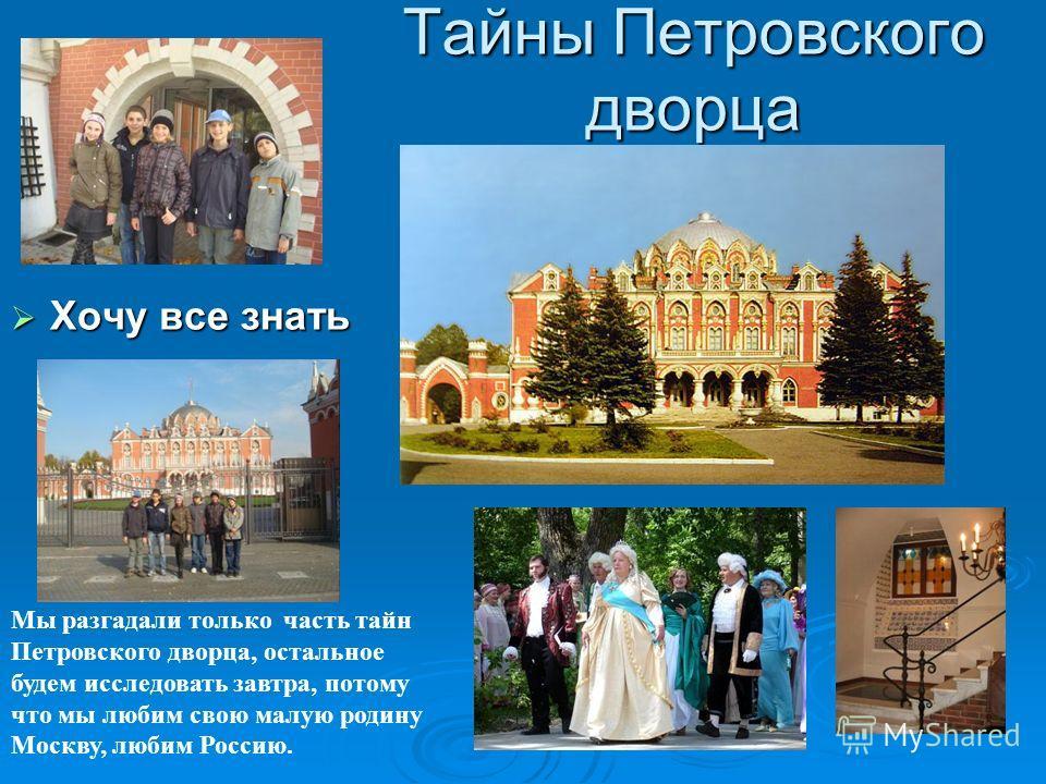 Тайны Петровского дворца Хочу все знать Хочу все знать Мы разгадали только часть тайн Петровского дворца, остальное будем исследовать завтра, потому что мы любим свою малую родину Москву, любим Россию.