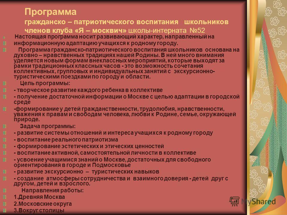 Программа гражданско – патриотического воспитания школьников членов клуба «Я – москвич» школы-интерната 52 Настоящая программа носит развивающий характер, направленный на информационную адаптацию учащихся к родному городу. Программа гражданско-патрио
