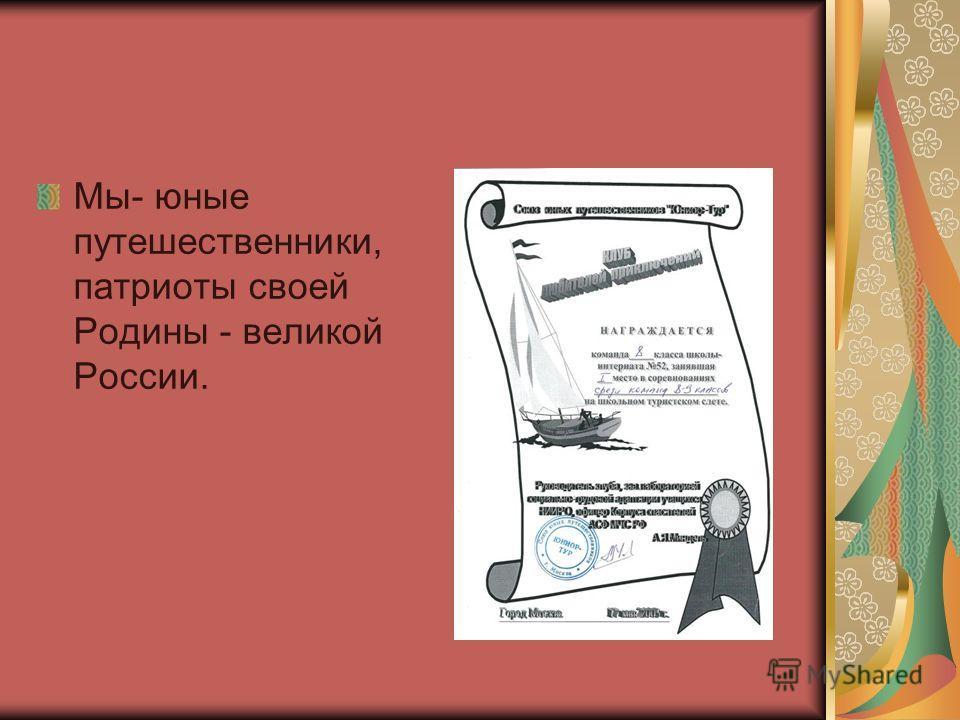 Мы- юные путешественники, патриоты своей Родины - великой России.