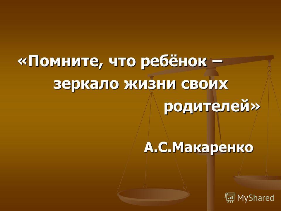 «Помните, что ребёнок – зеркало жизни своих зеркало жизни своих родителей» родителей» А.С.Макаренко А.С.Макаренко