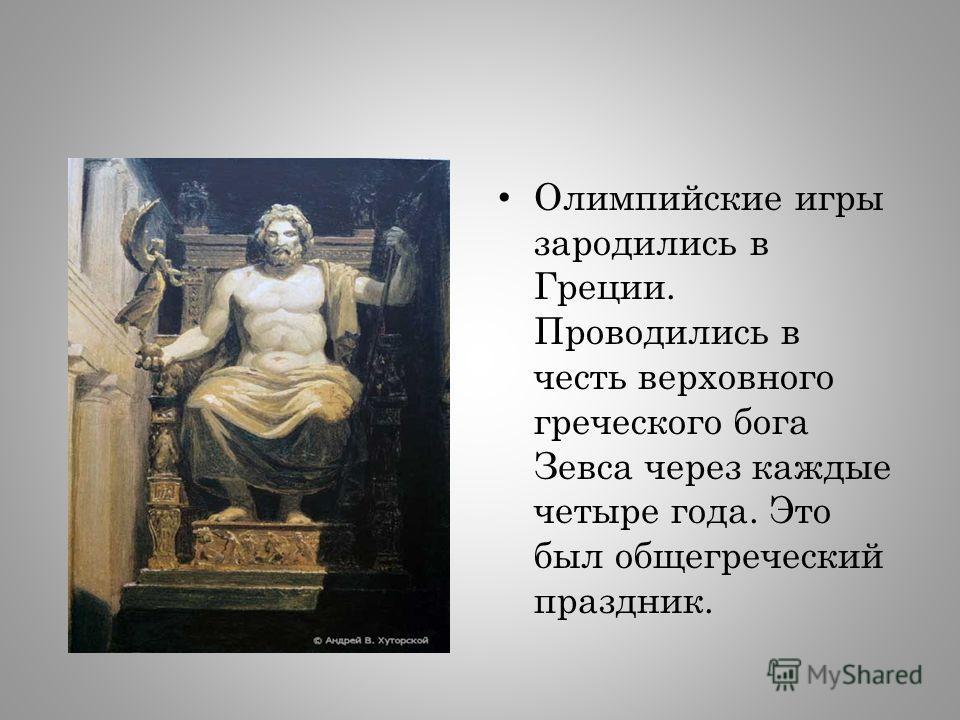 Олимпийские игры зародились в Греции. Проводились в честь верховного греческого бога Зевса через каждые четыре года. Это был общегреческий праздник.
