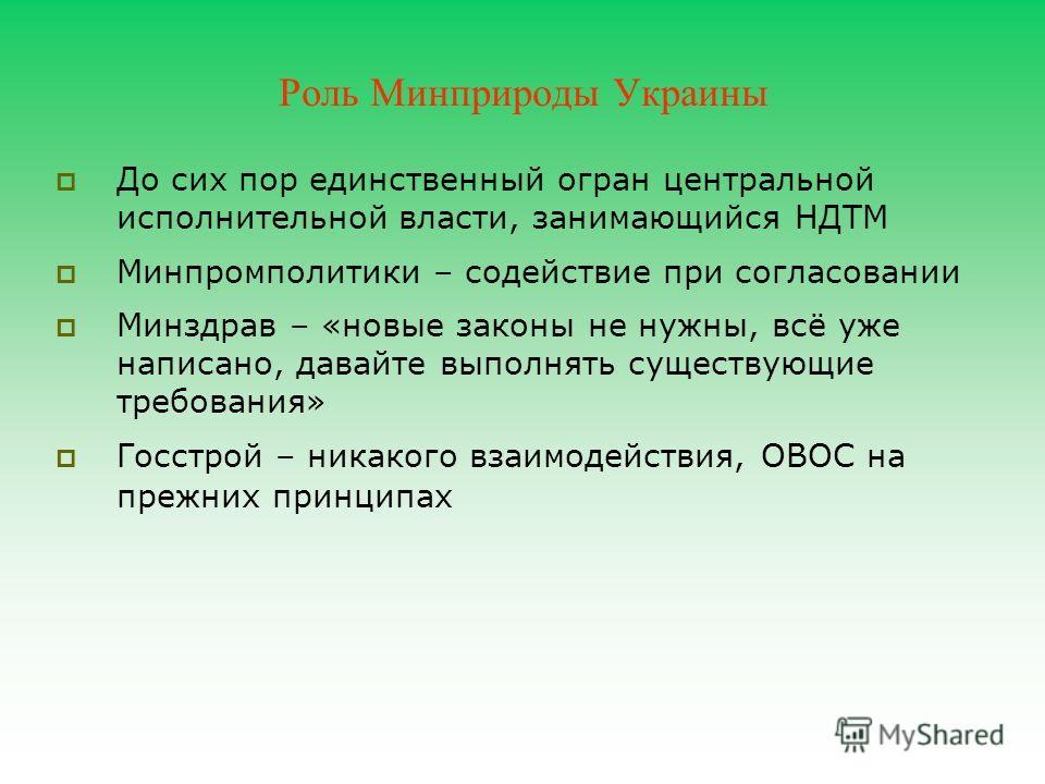 Роль Минприроды Украины До сих пор единственный огран центральной исполнительной власти, занимающийся НДТМ Минпромполитики – содействие при согласовании Минздрав – «новые законы не нужны, всё уже написано, давайте выполнять существующие требования» Г