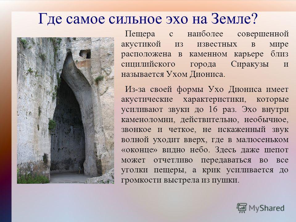Где самое сильное эхо на Земле? Пещера с наиболее совершенной акустикой из известных в мире расположена в каменном карьере близ сицилийского города Сиракузы и называется Ухом Диониса. Из-за своей формы Ухо Диониса имеет акустические характеристики, к