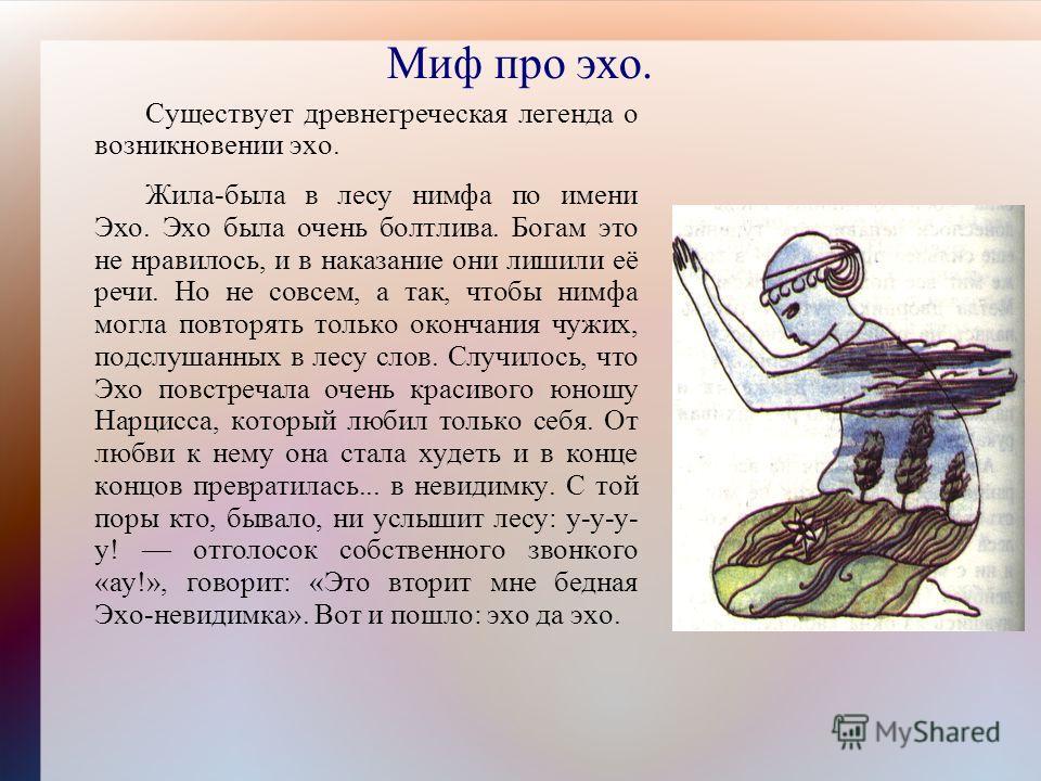 Миф про эхо. Существует древнегреческая легенда о возникновении эхо. Жила-была в лесу нимфа по имени Эхо. Эхо была очень болтлива. Богам это не нравилось, и в наказание они лишили её речи. Но не совсем, а так, чтобы нимфа могла повторять только оконч