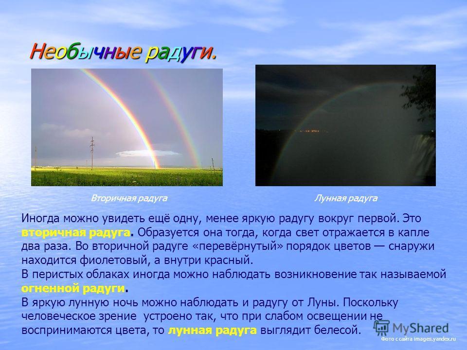 Необычные радуги. Вторичная радугаЛунная радуга Иногда можно увидеть ещё одну, менее яркую радугу вокруг первой. Это вторичная радуга. Образуется она тогда, когда свет отражается в капле два раза. Во вторичной радуге «перевёрнутый» порядок цветов сна