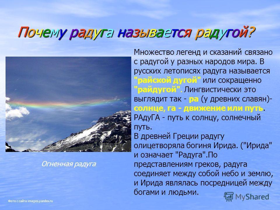 Почему радуга называется радугой?Почему радуга называется радугой?Почему радуга называется радугой?Почему радуга называется радугой? Огненная радуга Множество легенд и сказаний связано с радугой у разных народов мира. В русских летописях радуга назыв