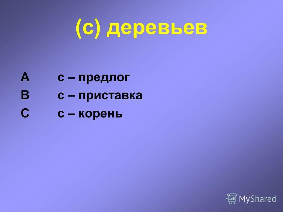 (с) деревьев А с – предлог В с – приставка С с – корень