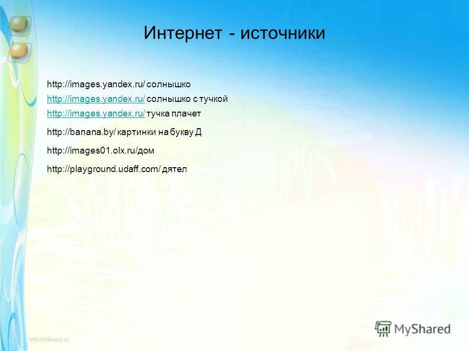 Интернет - источники http://images.yandex.ru/ солнышко http://images.yandex.ru/http://images.yandex.ru/ солнышко с тучкой http://images.yandex.ru/http://images.yandex.ru/ тучка плачет http://banana.by/ картинки на букву Д http://images01.olx.ru/дом h