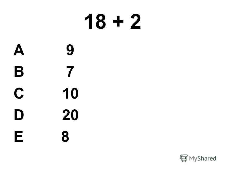 18 + 2 А 9 В 7 С 10 D 20 E 8