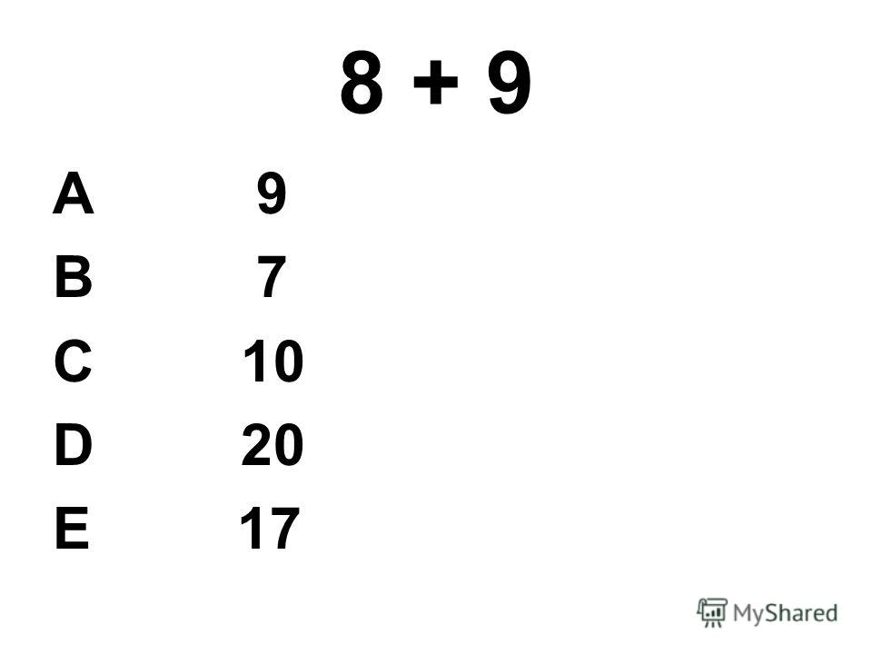 8 + 9 А 9 В 7 С 10 D 20 E 17