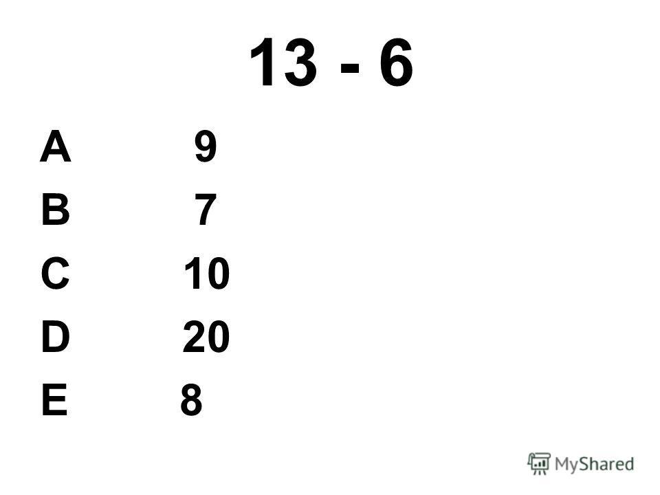 13 - 6 А 9 В 7 С 10 D 20 E 8