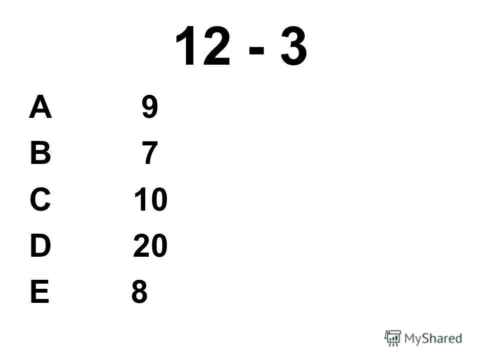 12 - 3 А 9 В 7 С 10 D 20 E 8