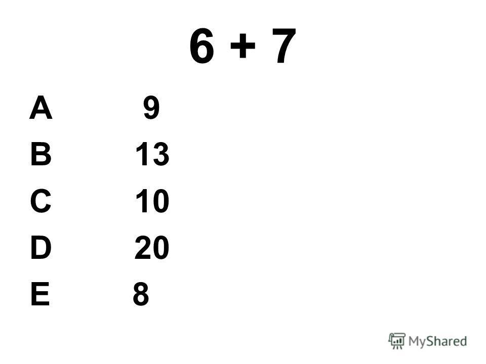 6 + 7 А 9 В 13 С 10 D 20 E 8