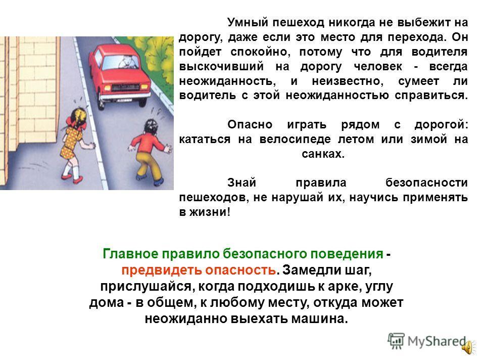 Умный пешеход никогда не выбежит на дорогу, даже если это место для перехода. Он пойдет спокойно, потому что для водителя выскочивший на дорогу человек - всегда неожиданность, и неизвестно, сумеет ли водитель с этой неожиданностью справиться. Опасно