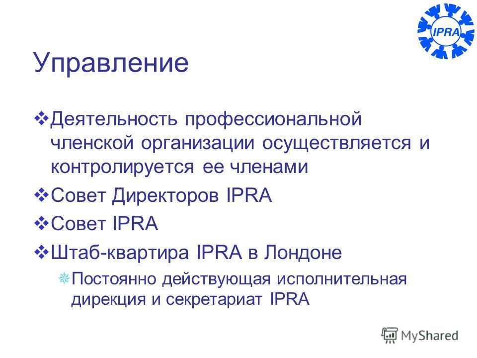 8 Управление Деятельность профессиональной членской организации осуществляется и контролируется ее членами Совет Директоров IPRA Совет IPRA Штаб-квартира IPRA в Лондоне Постоянно действующая исполнительная дирекция и секретариат IPRA