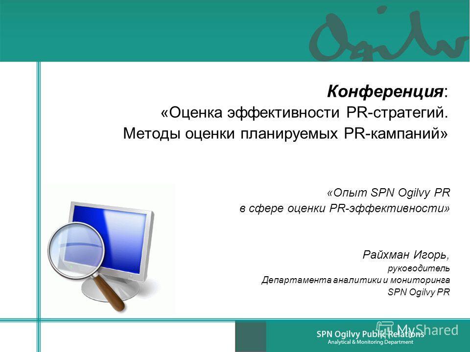 Конференция: «Оценка эффективности PR-стратегий. Методы оценки планируемых PR-кампаний» «Опыт SPN Ogilvy PR в сфере оценки PR-эффективности» Райхман Игорь, руководитель Департамента аналитики и мониторинга SPN Ogilvy PR