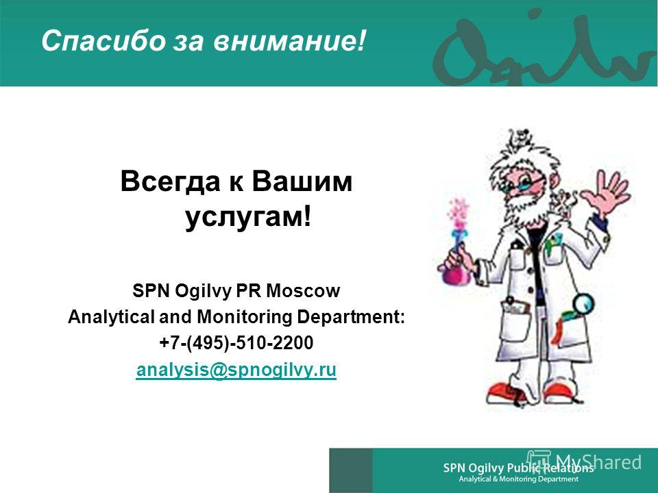 Спасибо за внимание! Всегда к Вашим услугам! SPN Ogilvy PR Moscow Analytical and Monitoring Department: +7-(495)-510-2200 analysis@spnogilvy.ru