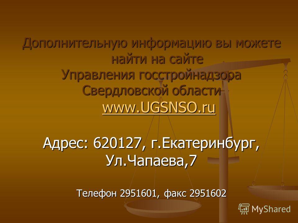 Дополнительную информацию вы можете найти на сайте Управления госстройнадзора Свердловской области www.UGSNSO.ru www.UGSNSO.ru www.UGSNSO.ru Адрес: 620127, г.Екатеринбург, Ул.Чапаева,7 Телефон 2951601, факс 2951602