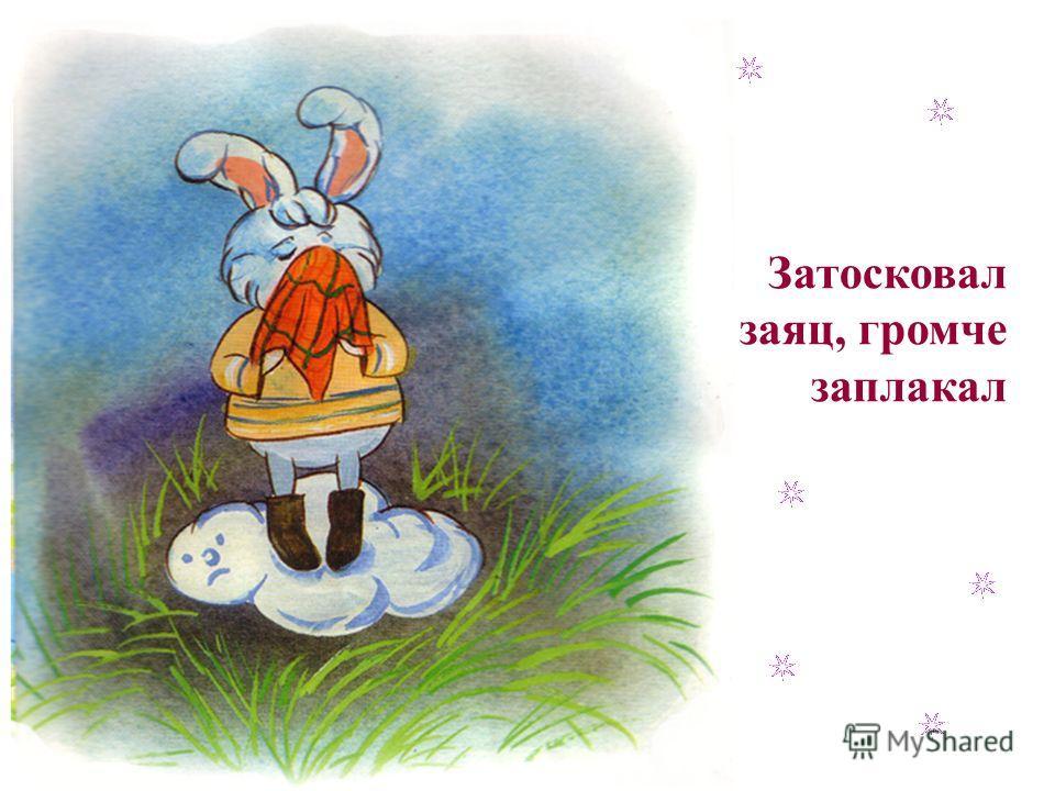 Затосковал заяц, громче заплакал