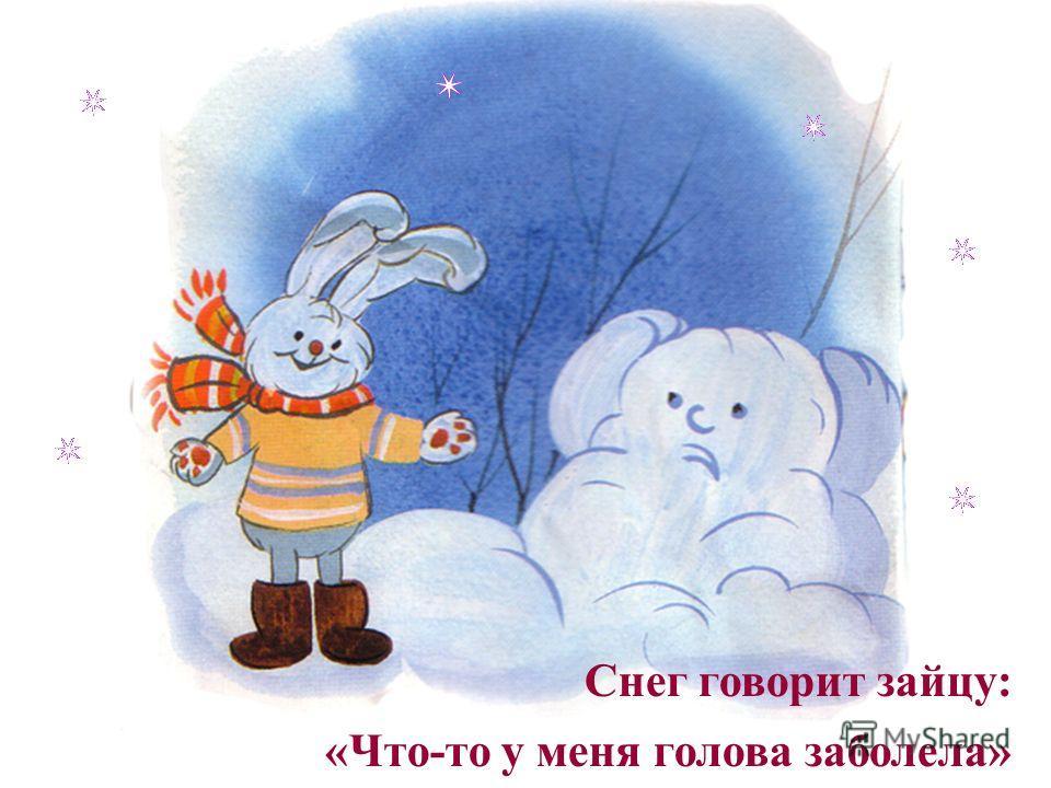 Снег говорит зайцу: «Что-то у меня голова заболела»