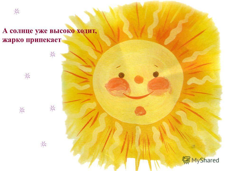А солнце уже высоко ходит, жарко припекает