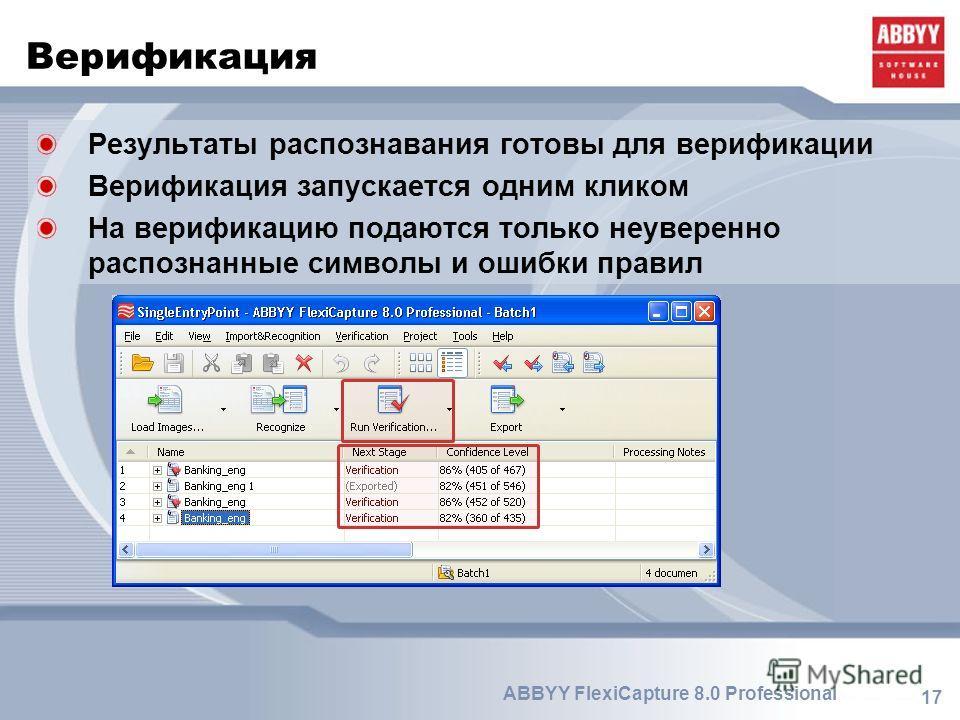 17 ABBYY FlexiCapture 8.0 Professional Верификация Результаты распознавания готовы для верификации Верификация запускается одним кликом На верификацию подаются только неуверенно распознанные символы и ошибки правил