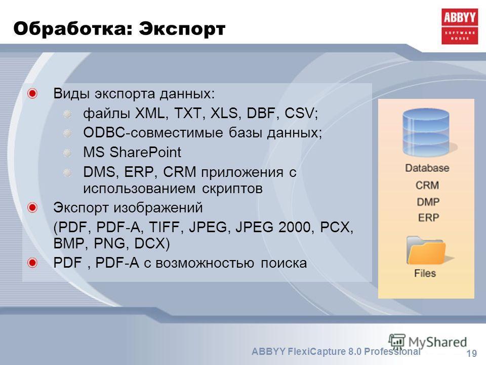 19 ABBYY FlexiCapture 8.0 Professional Обработка: Экспорт Виды экспорта данных: файлы XML, TXT, XLS, DBF, CSV; ODBC-совместимые базы данных; MS SharePoint DMS, ERP, CRM приложения с использованием скриптов Экспорт изображений (PDF, PDF-A, TIFF, JPEG,